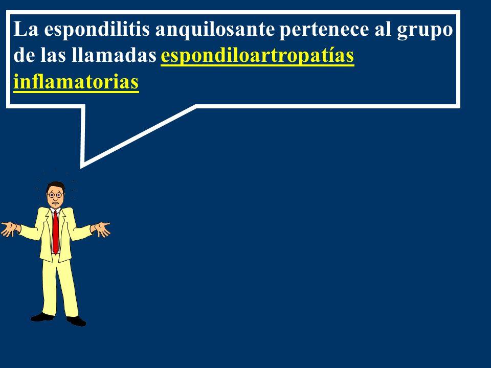 La espondilitis anquilosante pertenece al grupo de las llamadas espondiloartropatías inflamatorias