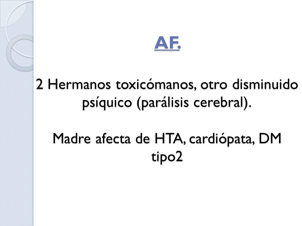 AF. 2 Hermanos toxicómanos, otro disminuido psíquico (parálisis cerebral).