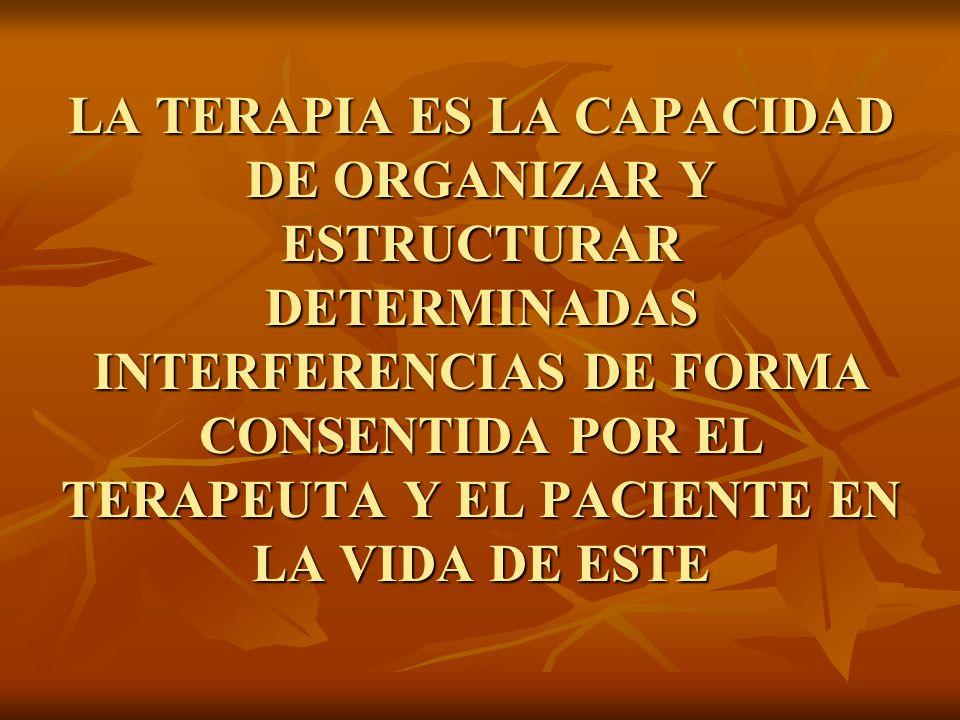 LA TERAPIA ES LA CAPACIDAD DE ORGANIZAR Y ESTRUCTURAR DETERMINADAS INTERFERENCIAS DE FORMA CONSENTIDA POR EL TERAPEUTA Y EL PACIENTE EN LA VIDA DE ESTE