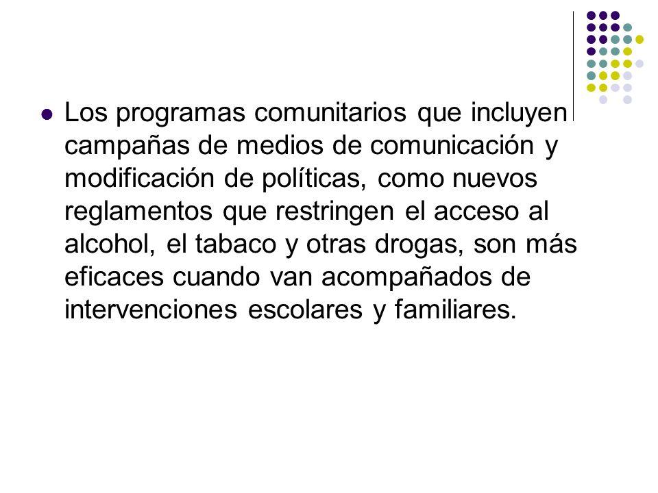 Los programas comunitarios que incluyen campañas de medios de comunicación y modificación de políticas, como nuevos reglamentos que restringen el acceso al alcohol, el tabaco y otras drogas, son más eficaces cuando van acompañados de intervenciones escolares y familiares.