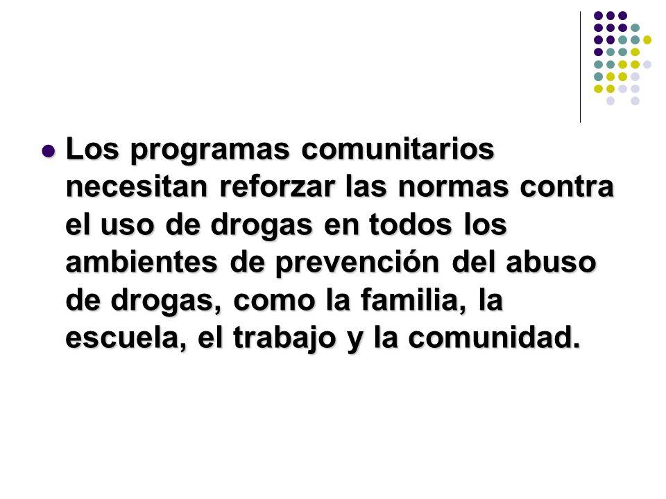 Los programas comunitarios necesitan reforzar las normas contra el uso de drogas en todos los ambientes de prevención del abuso de drogas, como la familia, la escuela, el trabajo y la comunidad.