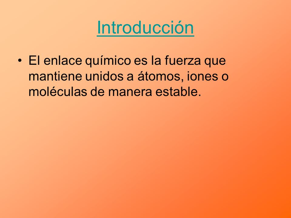 IntroducciónEl enlace químico es la fuerza que mantiene unidos a átomos, iones o moléculas de manera estable.