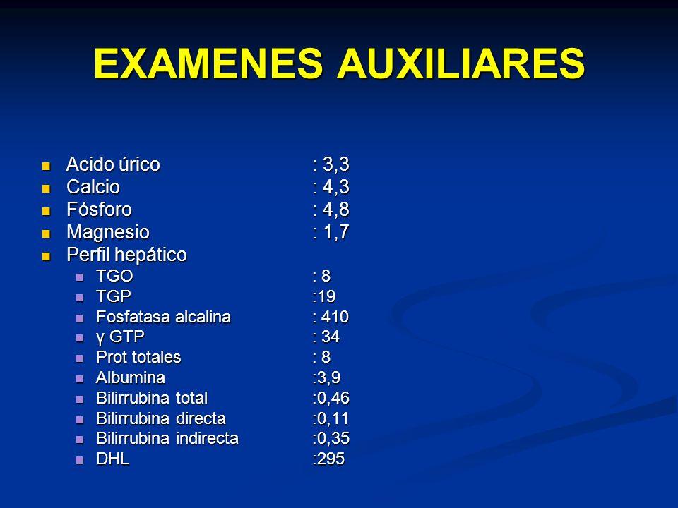 EXAMENES AUXILIARES Acido úrico : 3,3 Calcio : 4,3 Fósforo : 4,8