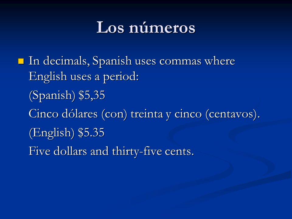Los números In decimals, Spanish uses commas where English uses a period: (Spanish) $5,35. Cinco dólares (con) treinta y cinco (centavos).