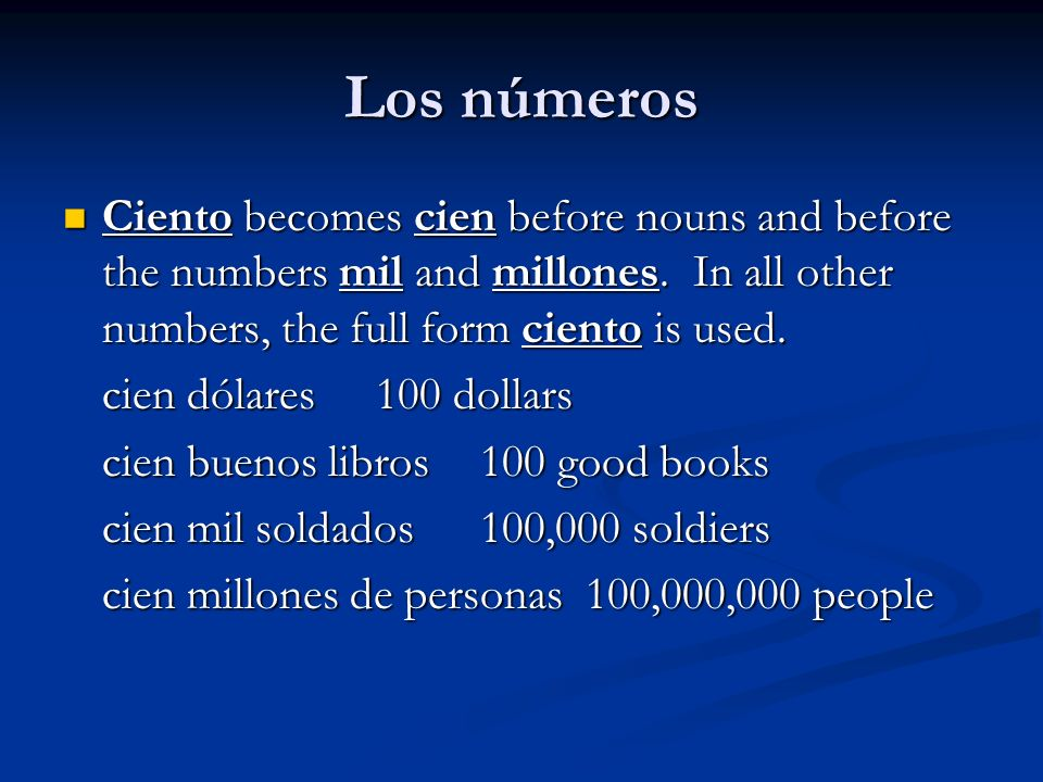 Los númerosCiento becomes cien before nouns and before the numbers mil and millones. In all other numbers, the full form ciento is used.