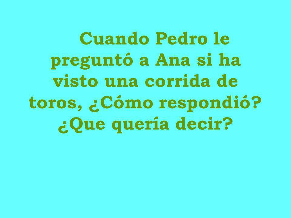 Cuando Pedro le preguntó a Ana si ha visto una corrida de toros, ¿Cómo respondió ¿Que quería decir