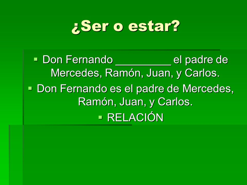¿Ser o estar Don Fernando _________ el padre de Mercedes, Ramón, Juan, y Carlos. Don Fernando es el padre de Mercedes, Ramón, Juan, y Carlos.