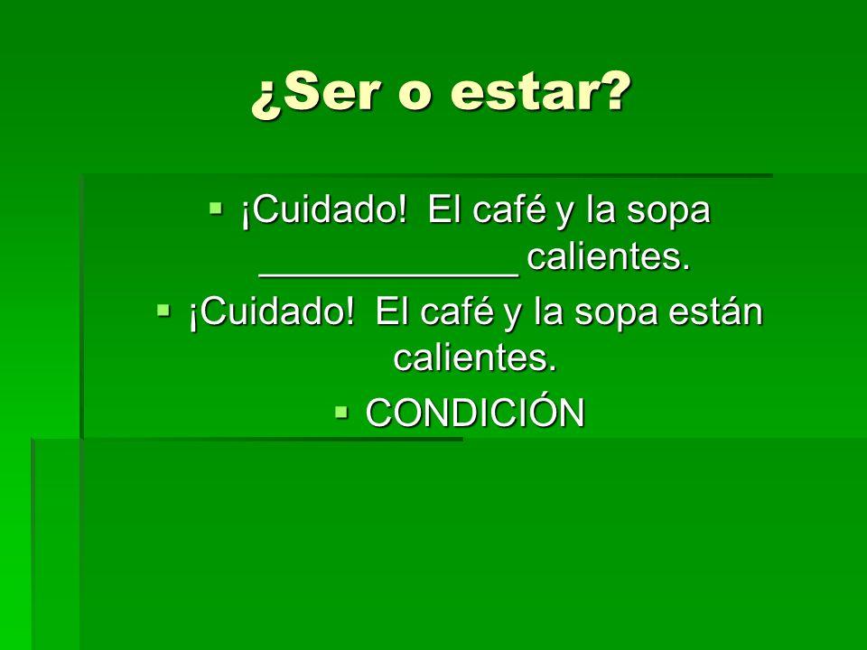 ¿Ser o estar ¡Cuidado! El café y la sopa ____________ calientes.