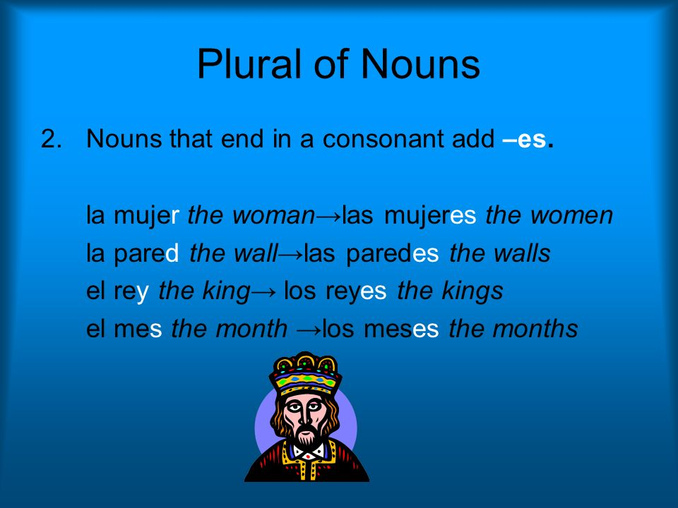 Plural of Nouns Nouns that end in a consonant add –es.