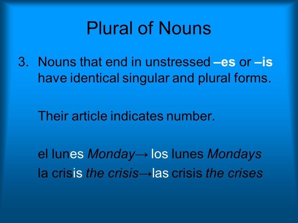 Plural of Nouns Nouns that end in unstressed –es or –is have identical singular and plural forms. Their article indicates number.