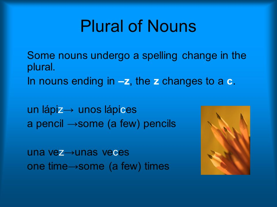 Plural of Nouns Some nouns undergo a spelling change in the plural.