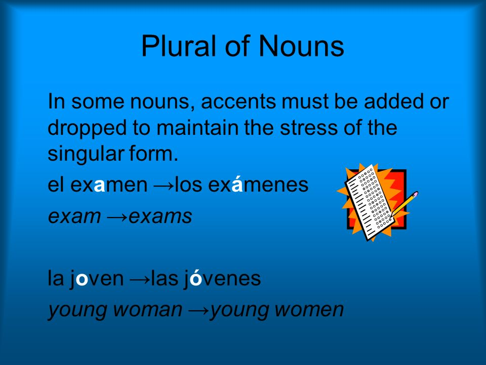 Plural of Nouns In some nouns, accents must be added or dropped to maintain the stress of the singular form.