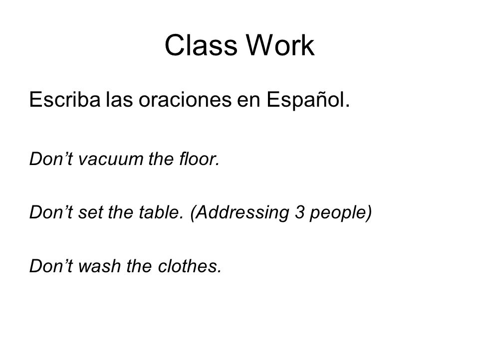 Class Work Escriba las oraciones en Español. Don't vacuum the floor.