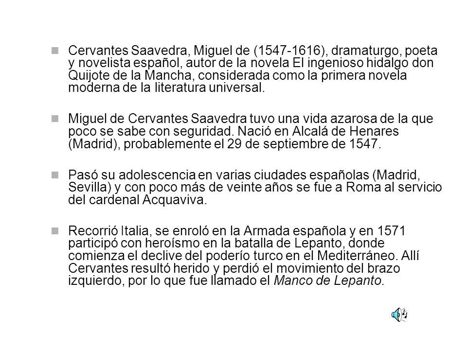 Cervantes Saavedra, Miguel de (1547-1616), dramaturgo, poeta y novelista español, autor de la novela El ingenioso hidalgo don Quijote de la Mancha, considerada como la primera novela moderna de la literatura universal.