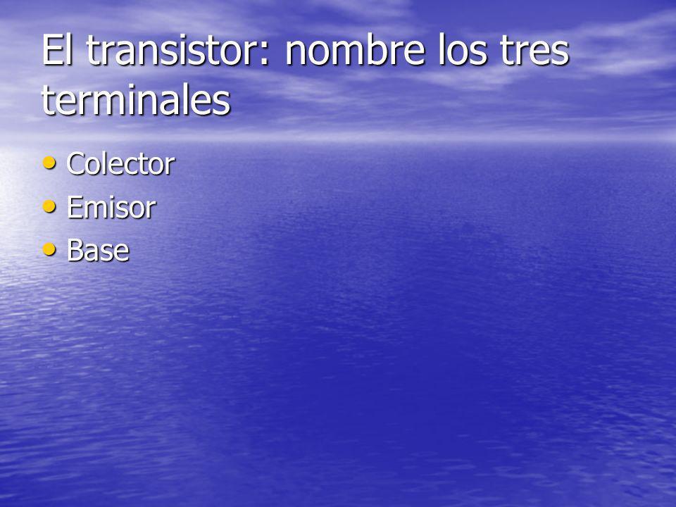 El transistor: nombre los tres terminales