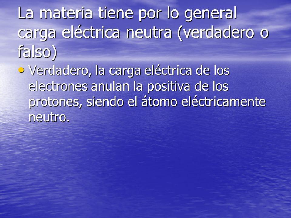 La materia tiene por lo general carga eléctrica neutra (verdadero o falso)