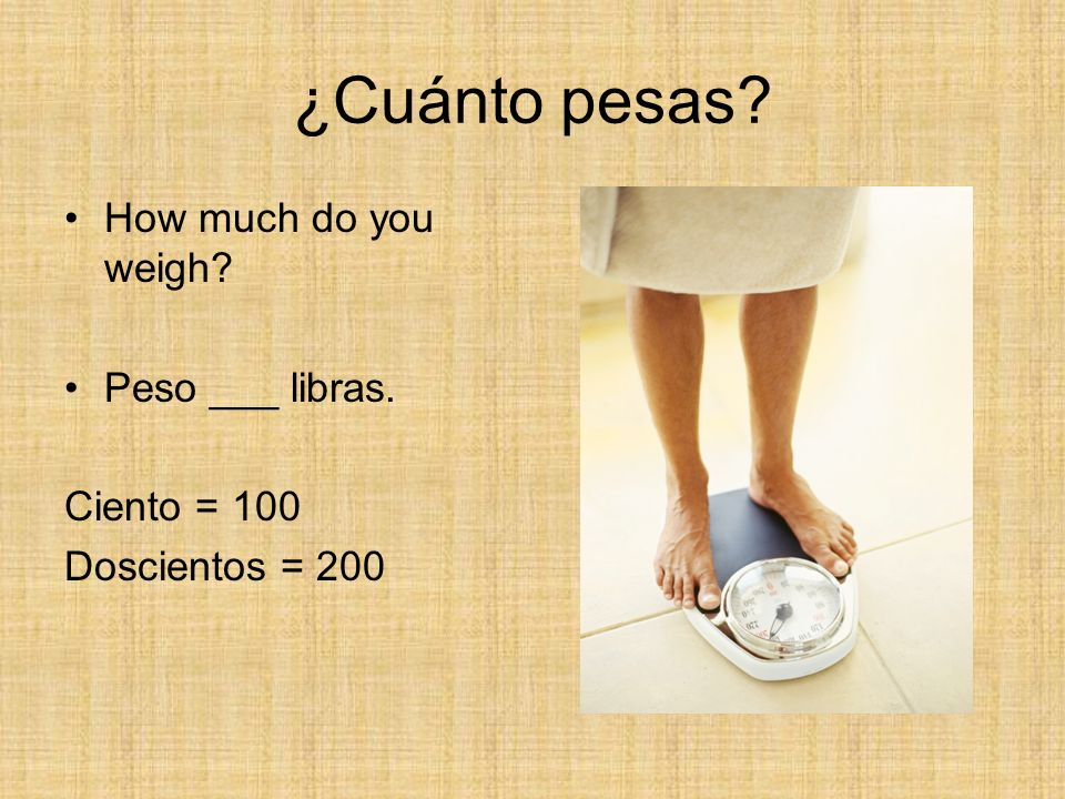 ¿Cuánto pesas How much do you weigh Peso ___ libras. Ciento = 100