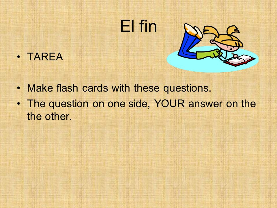 El fin TAREA Make flash cards with these questions.