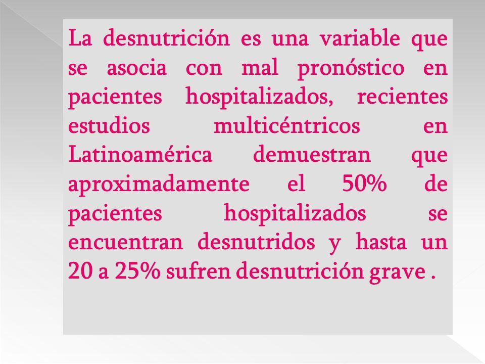 La desnutrición es una variable que se asocia con mal pronóstico en pacientes hospitalizados, recientes estudios multicéntricos en Latinoamérica demuestran que aproximadamente el 50% de pacientes hospitalizados se encuentran desnutridos y hasta un 20 a 25% sufren desnutrición grave .