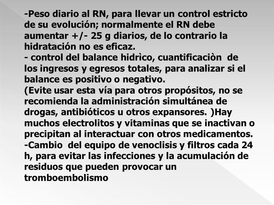-Peso diario al RN, para llevar un control estricto de su evolución; normalmente el RN debe aumentar +/- 25 g diarios, de lo contrario la hidratación no es eficaz.