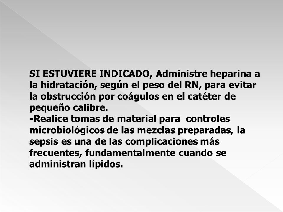 SI ESTUVIERE INDICADO, Administre heparina a la hidratación, según el peso del RN, para evitar la obstrucción por coágulos en el catéter de pequeño calibre.