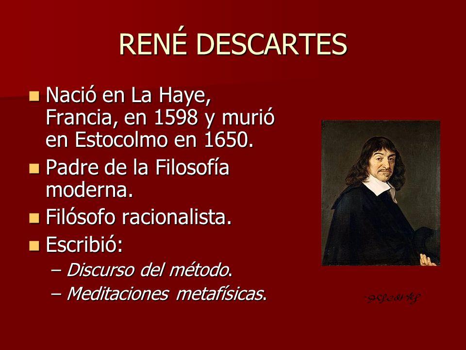 RENÉ DESCARTES Nació en La Haye, Francia, en 1598 y murió en Estocolmo en 1650. Padre de la Filosofía moderna.