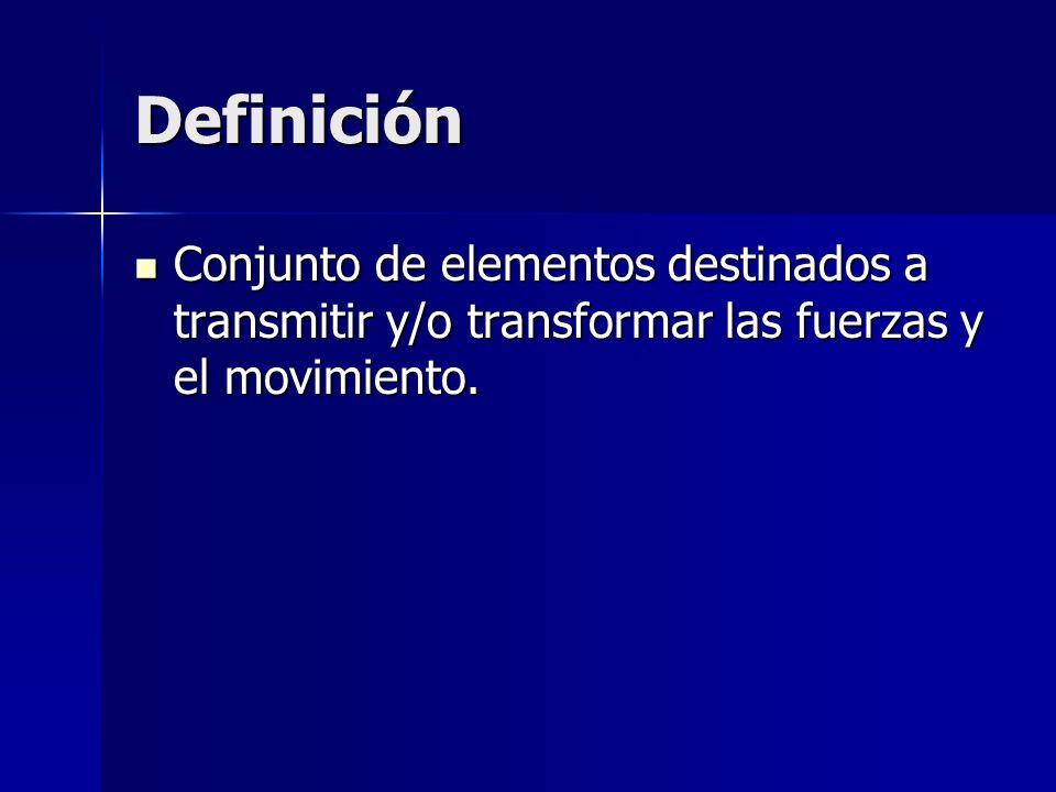 Definición Conjunto de elementos destinados a transmitir y/o transformar las fuerzas y el movimiento.