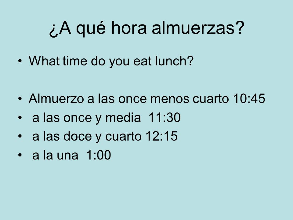 ¿A qué hora almuerzas What time do you eat lunch