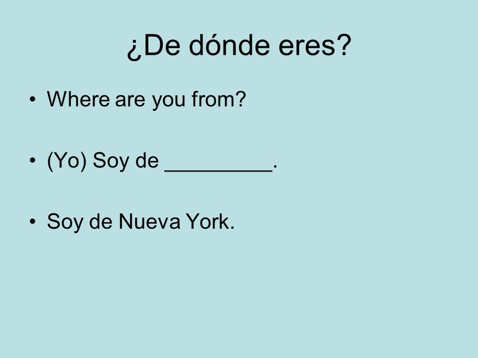¿De dónde eres Where are you from (Yo) Soy de _________.