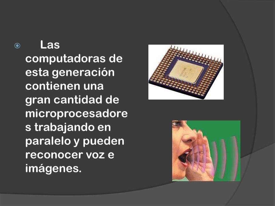 Las computadoras de esta generación contienen una gran cantidad de microprocesadores trabajando en paralelo y pueden reconocer voz e imágenes.