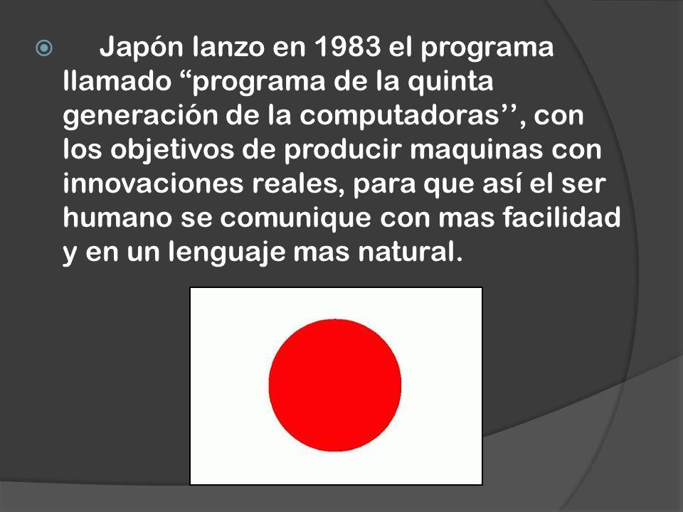 Japón lanzo en 1983 el programa llamado programa de la quinta generación de la computadoras'', con los objetivos de producir maquinas con innovaciones reales, para que así el ser humano se comunique con mas facilidad y en un lenguaje mas natural.