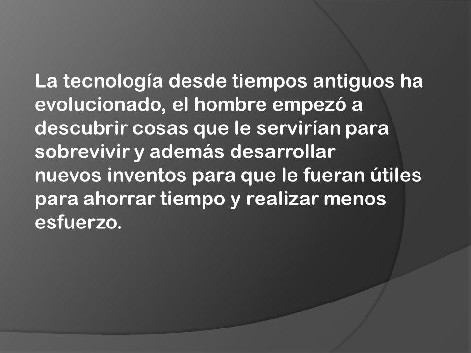 La tecnología desde tiempos antiguos ha evolucionado, el hombre empezó a descubrir cosas que le servirían para sobrevivir y además desarrollar nuevos inventos para que le fueran útiles para ahorrar tiempo y realizar menos esfuerzo.
