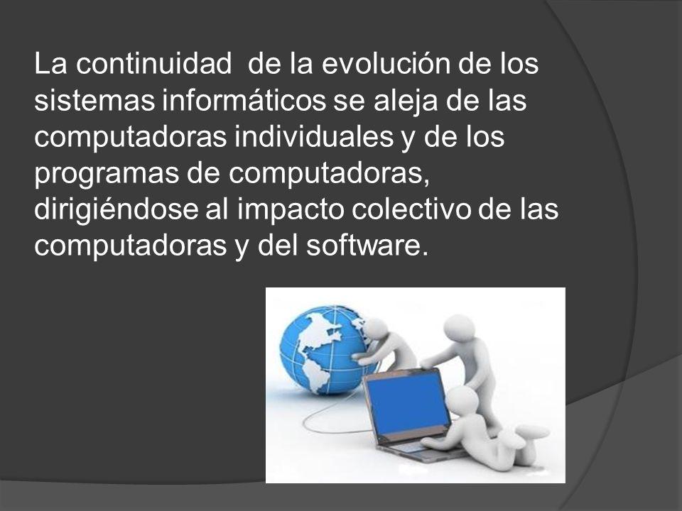 La continuidad de la evolución de los sistemas informáticos se aleja de las computadoras individuales y de los programas de computadoras, dirigiéndose al impacto colectivo de las computadoras y del software.
