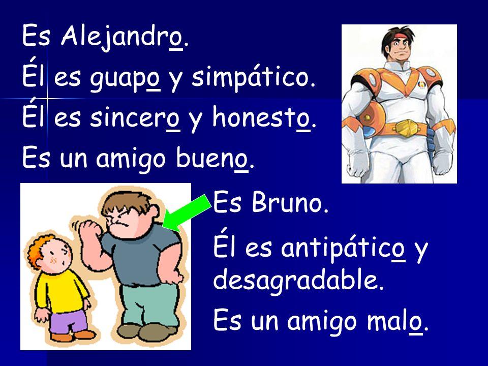 Es Alejandro.Él es guapo y simpático. Él es sincero y honesto. Es un amigo bueno. Es Bruno. Él es antipático y desagradable.