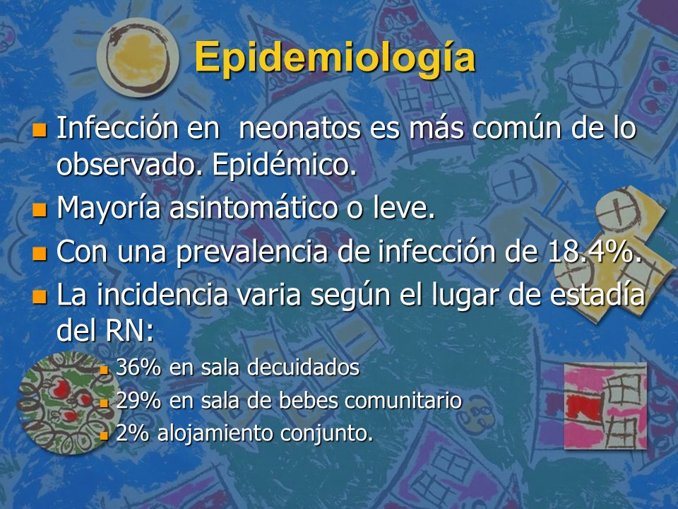 Epidemiología Infección en neonatos es más común de lo observado. Epidémico. Mayoría asintomático o leve.