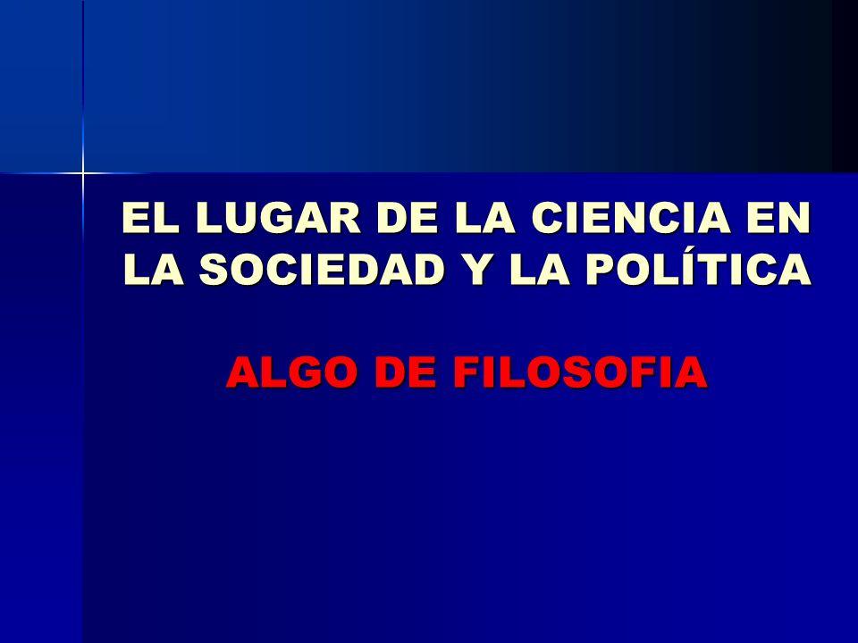 EL LUGAR DE LA CIENCIA EN LA SOCIEDAD Y LA POLÍTICA ALGO DE FILOSOFIA