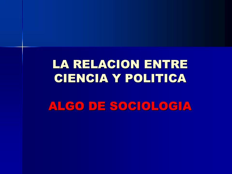 LA RELACION ENTRE CIENCIA Y POLITICA ALGO DE SOCIOLOGIA