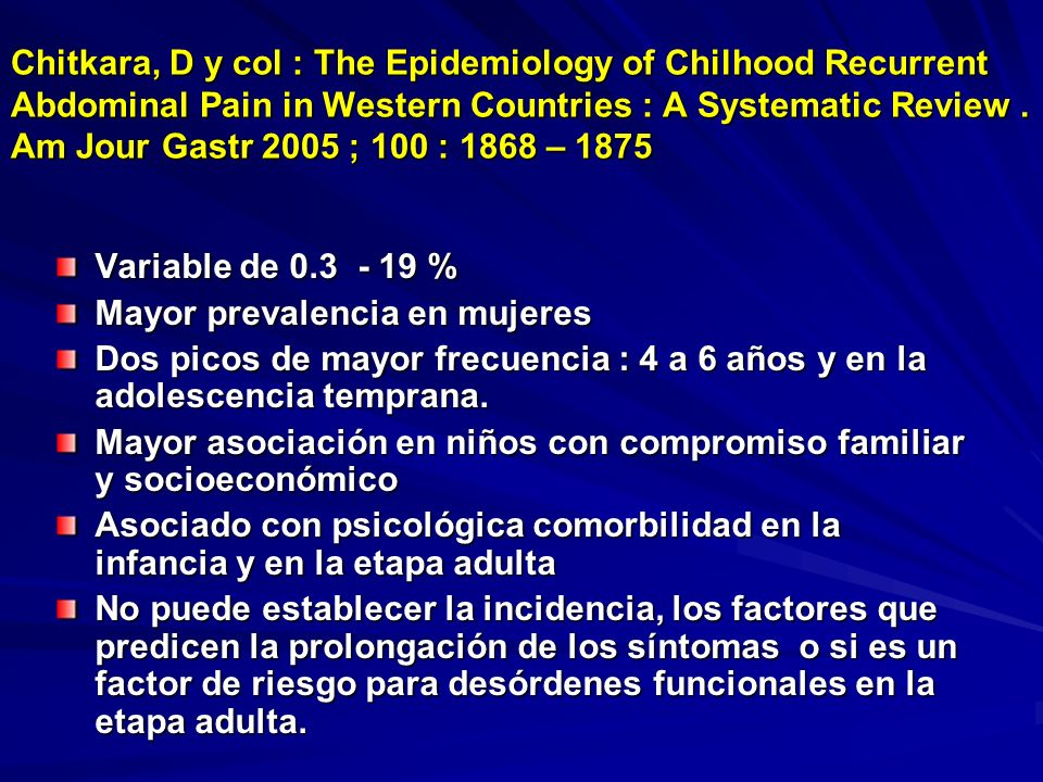 Chitkara, D y col : The Epidemiology of Chilhood Recurrent Abdominal Pain in Western Countries : A Systematic Review . Am Jour Gastr 2005 ; 100 : 1868 – 1875
