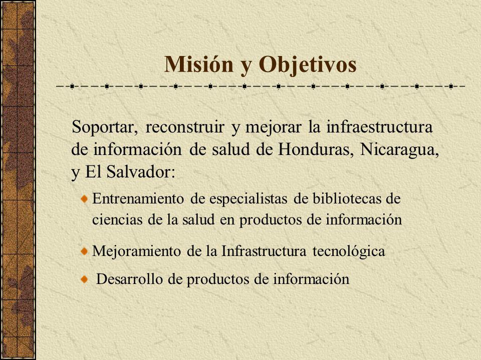 Misión y Objetivos Soportar, reconstruir y mejorar la infraestructura de información de salud de Honduras, Nicaragua, y El Salvador: