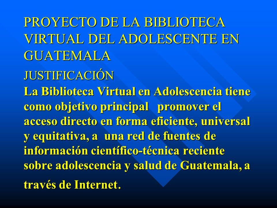 PROYECTO DE LA BIBLIOTECA VIRTUAL DEL ADOLESCENTE EN GUATEMALA JUSTIFICACIÓN La Biblioteca Virtual en Adolescencia tiene como objetivo principal promover el acceso directo en forma eficiente, universal y equitativa, a una red de fuentes de información científico-técnica reciente sobre adolescencia y salud de Guatemala, a través de Internet.