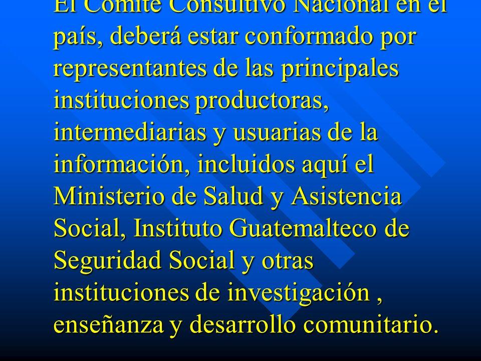 El Comité Consultivo Nacional en el país, deberá estar conformado por representantes de las principales instituciones productoras, intermediarias y usuarias de la información, incluidos aquí el Ministerio de Salud y Asistencia Social, Instituto Guatemalteco de Seguridad Social y otras instituciones de investigación , enseñanza y desarrollo comunitario.
