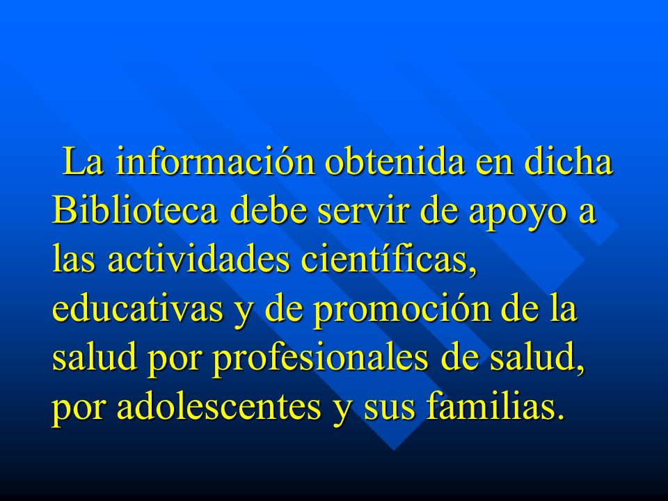 La información obtenida en dicha Biblioteca debe servir de apoyo a las actividades científicas, educativas y de promoción de la salud por profesionales de salud, por adolescentes y sus familias.
