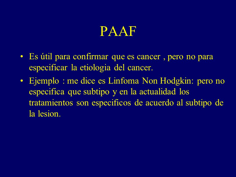 PAAF Es útil para confirmar que es cancer , pero no para especificar la etiologia del cancer.
