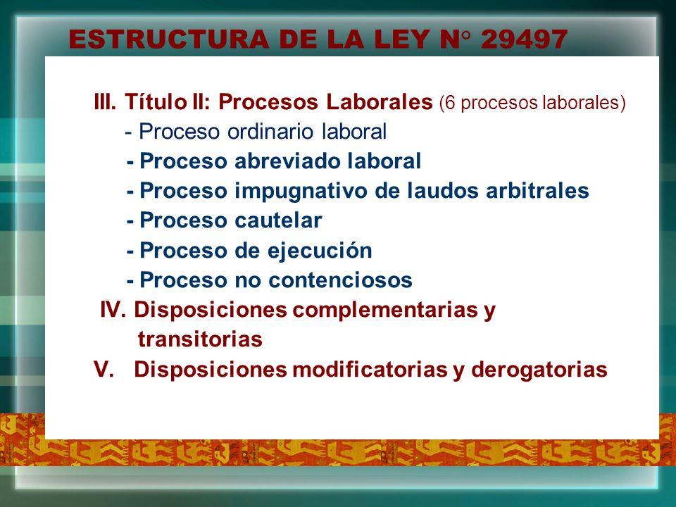ESTRUCTURA DE LA LEY N° 29497 III. Título II: Procesos Laborales (6 procesos laborales) - Proceso ordinario laboral.