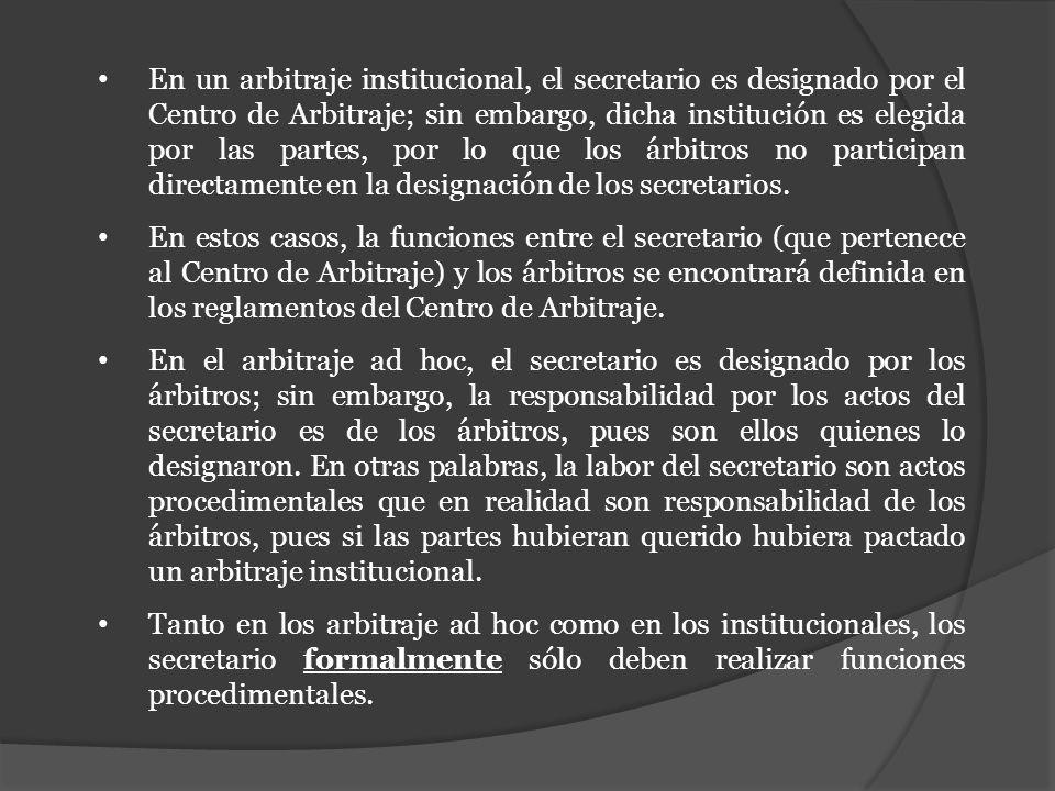 En un arbitraje institucional, el secretario es designado por el Centro de Arbitraje; sin embargo, dicha institución es elegida por las partes, por lo que los árbitros no participan directamente en la designación de los secretarios.