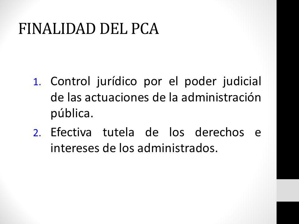 FINALIDAD DEL PCA Control jurídico por el poder judicial de las actuaciones de la administración pública.