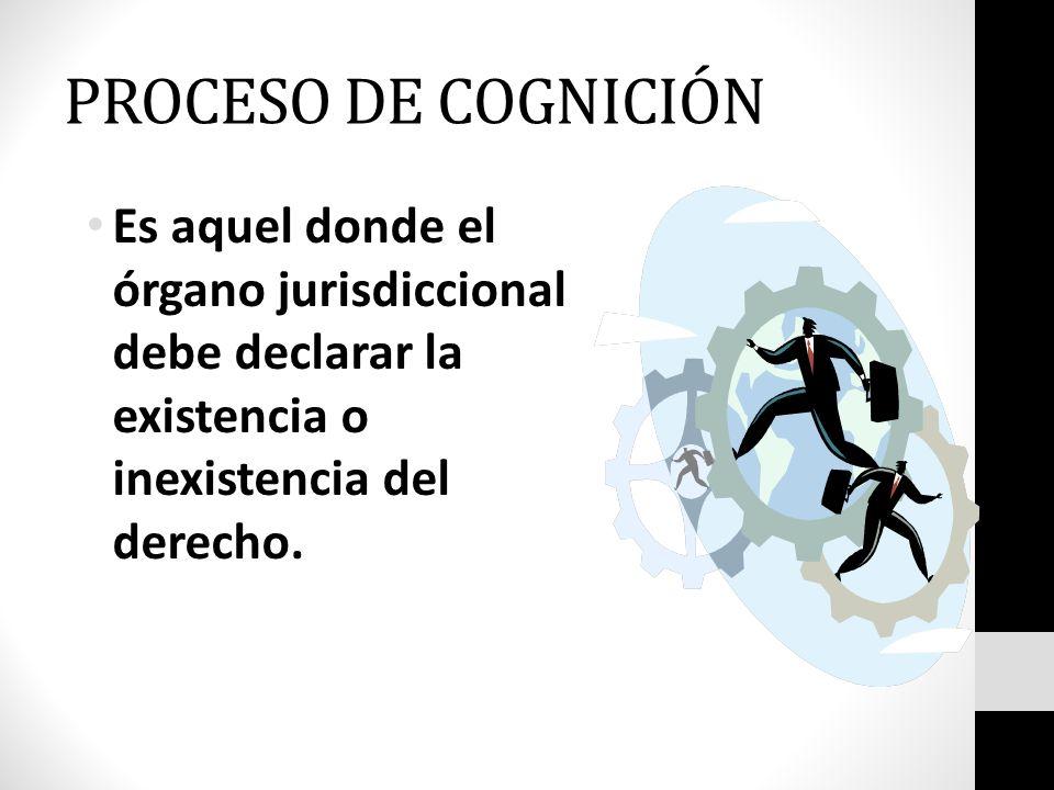 PROCESO DE COGNICIÓN Es aquel donde el órgano jurisdiccional debe declarar la existencia o inexistencia del derecho.