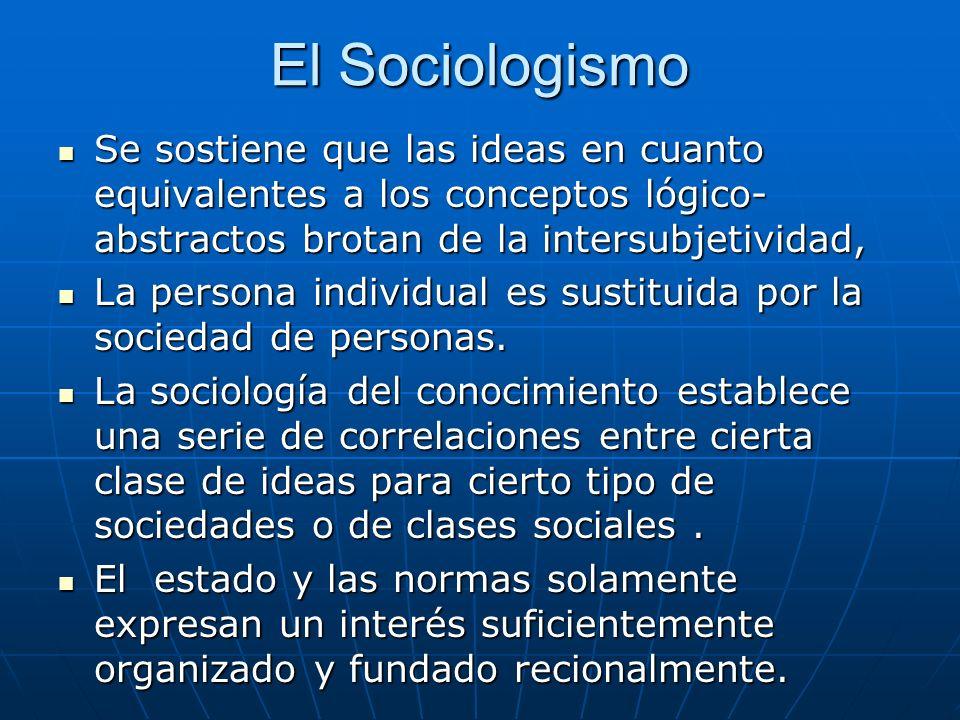 El Sociologismo Se sostiene que las ideas en cuanto equivalentes a los conceptos lógico-abstractos brotan de la intersubjetividad,