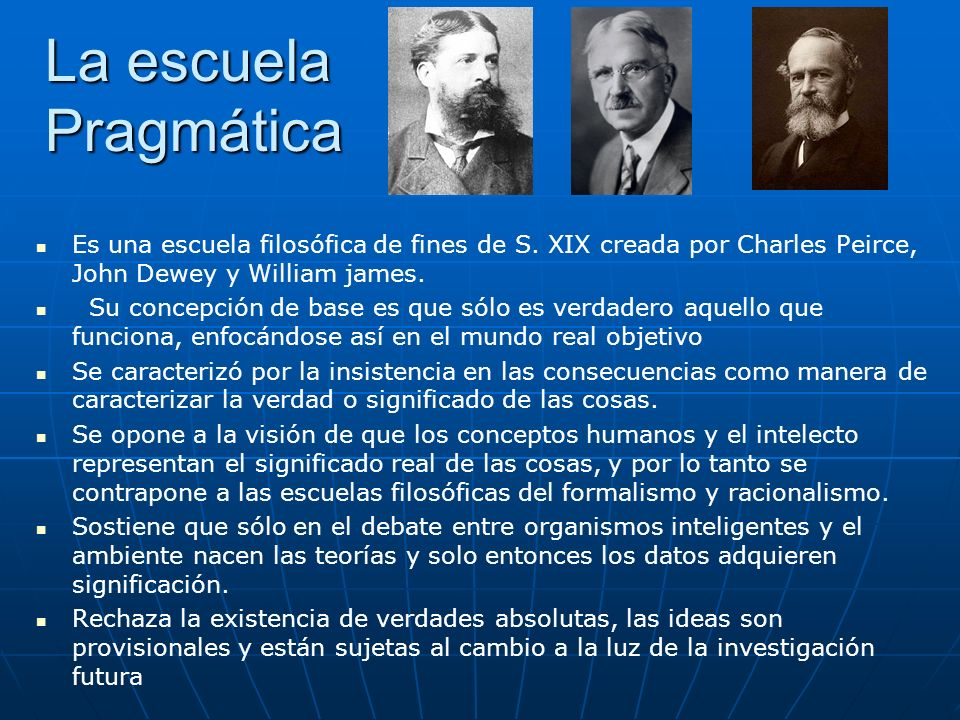 La escuela Pragmática Es una escuela filosófica de fines de S. XIX creada por Charles Peirce, John Dewey y William james.