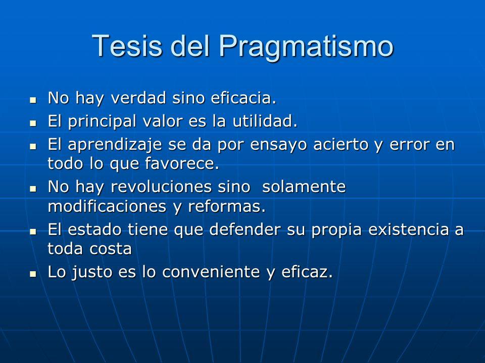 Tesis del Pragmatismo No hay verdad sino eficacia.